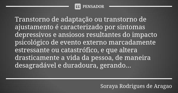 Transtorno de adaptação ou transtorno de ajustamento é caracterizado por sintomas depressivos e ansiosos resultantes do impacto psicológico de evento externo ma... Frase de Soraya Rodrigues de Aragao.