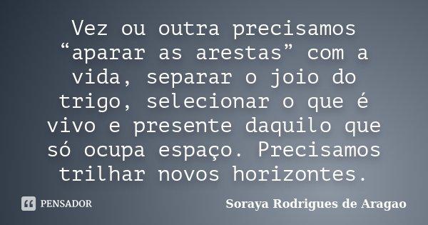 """Vez ou outra precisamos """"aparar as arestas"""" com a vida, separar o joio do trigo, selecionar o que é vivo e presente daquilo que só ocupa espaço. Precisamos tril... Frase de Soraya Rodrigues de Aragao."""