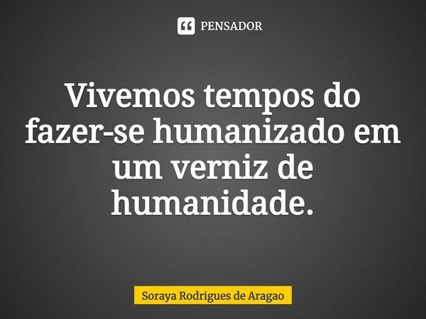 Vivemos tempos do fazer-se humanizado em um verniz de humanidade.... Frase de Soraya Rodrigues de Aragao.