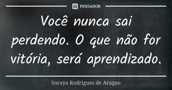 Você nunca sai perdendo. O que não for vitória, será aprendizado.... Frase de Soraya Rodrigues de Aragao.