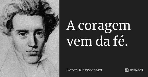 A coragem vem da fé.... Frase de Soren Kierkegaard.