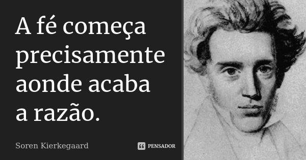 A fé começa precisamente aonde acaba a razão.... Frase de Soren Kierkegaard.