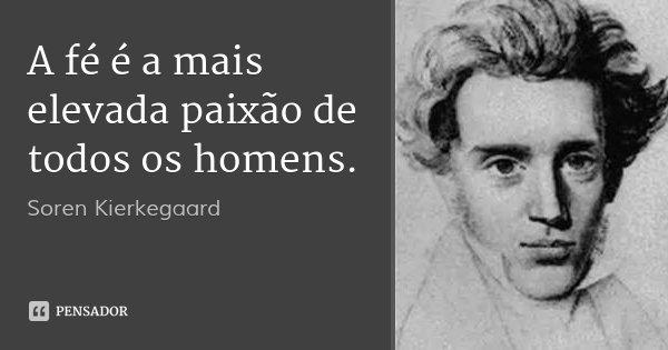 A fé é a mais elevada paixão de todos os homens.... Frase de Soren Kierkegaard.