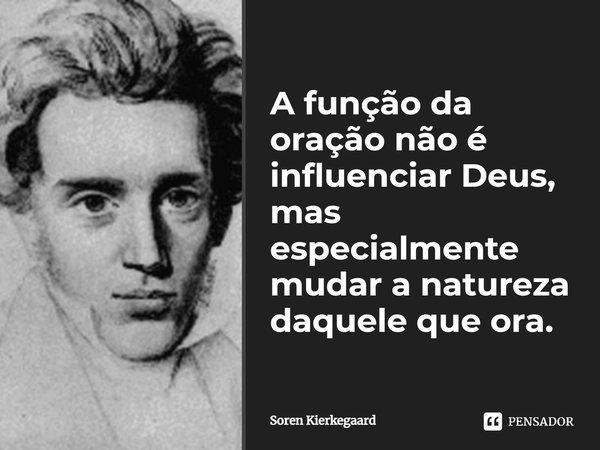 A função da oração não é influenciar Deus, mas especialmente mudar a natureza daquele que ora.... Frase de Soren Kierkegaard.