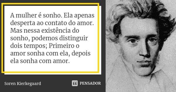 A mulher é sonho. Ela apenas desperta ao contato do amor. Mas nessa existência do sonho, podemos distinguir dois tempos; Primeiro o amor sonha com ela, depois e... Frase de Soren Kierkegaard.