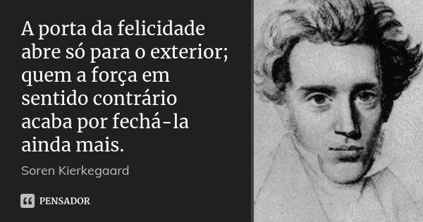 A porta da felicidade abre só para o exterior; quem a força em sentido contrário acaba por fechá-la ainda mais.... Frase de Soren Kierkegaard.