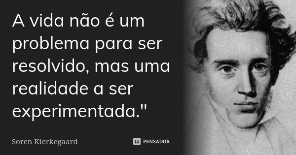 """A vida não é um problema para ser resolvido, mas uma realidade a ser experimentada.""""... Frase de Soren Kierkegaard."""