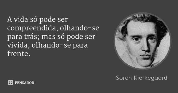 A vida só pode ser compreendida, olhando-se para trás; mas só pode ser vivida, olhando-se para frente.... Frase de Soren Kierkegaard.