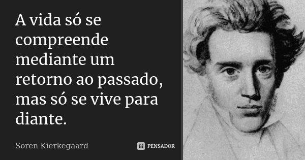 A vida só se compreende mediante um retorno ao passado, mas só se vive para diante.... Frase de Soren Kierkegaard.