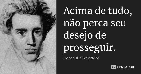 Acima de tudo, não perca seu desejo de prosseguir.... Frase de Sören Kierkegaard.