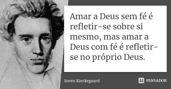 Amar a Deus sem fé é refletir-se sobre si mesmo, mas amar a Deus com fé é refletir-se no próprio Deus.... Frase de Soren Kierkegaard.