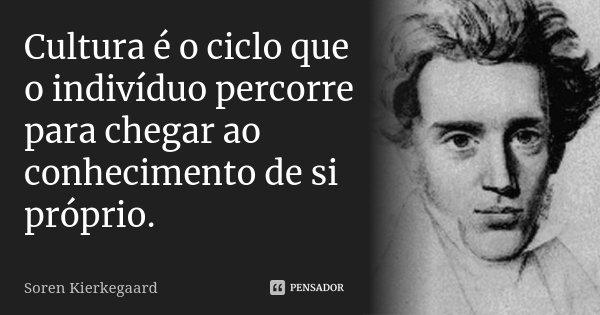 Cultura é o ciclo que o indivíduo percorre para chegar ao conhecimento de si próprio.... Frase de Soren Kierkegaard.