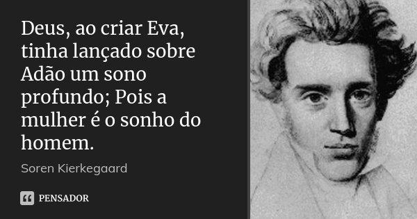 Deus, ao criar Eva, tinha lançado sobre Adão um sono profundo; Pois a mulher é o sonho do homem.... Frase de Soren Kierkegaard.