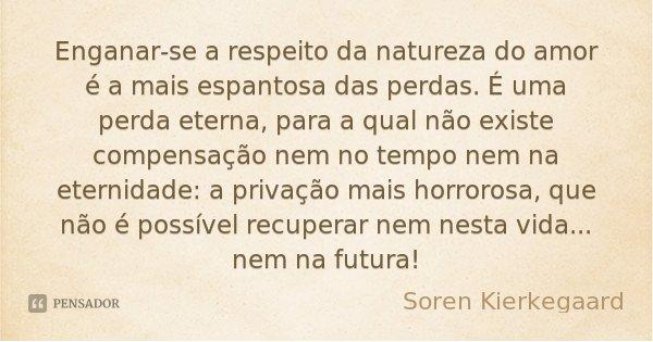 Enganar-se a respeito da natureza do amor é a mais espantosa das perdas. É uma perda eterna, para a qual não existe compensação nem no tempo nem na eternidade: ... Frase de Soren Kierkegaard.