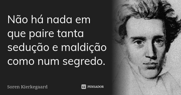 Não há nada em que paire tanta sedução e maldição como num segredo.... Frase de Soren Kierkegaard.