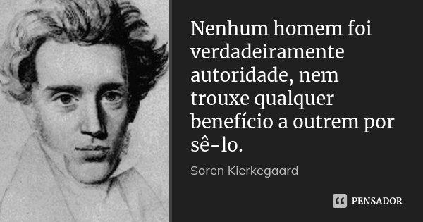 Nenhum homem foi verdadeiramente autoridade, nem trouxe qualquer benefício a outrem por sê-lo.... Frase de Soren Kierkegaard.