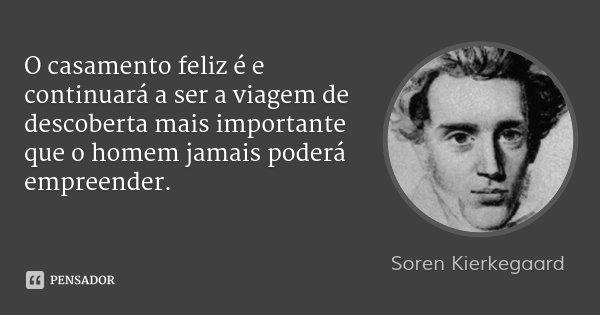 O casamento feliz é e continuará a ser a viagem de descoberta mais importante que o homem jamais poderá empreender.... Frase de Soren Kierkegaard.
