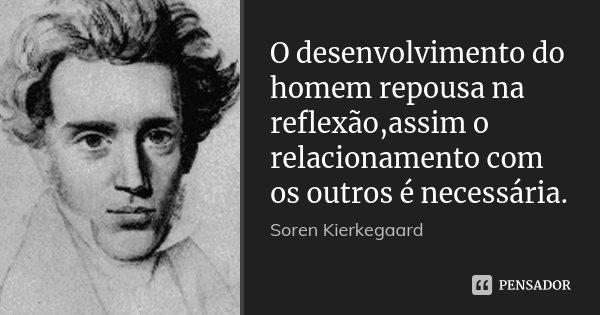 O desenvolvimento do homem repousa na reflexão,assim o relacionamento com os outros é necessária.... Frase de Soren Kierkegaard.