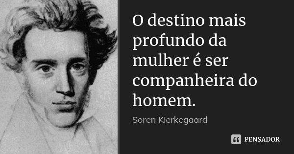 O destino mais profundo da mulher é ser companheira do homem.... Frase de Soren Kierkegaard.