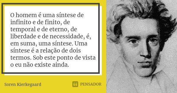 O homem é uma síntese de infinito e de finito, de temporal e de eterno, de liberdade e de necessidade, é, em suma, uma síntese. Uma síntese é a relação de dois ... Frase de Soren Kierkegaard.