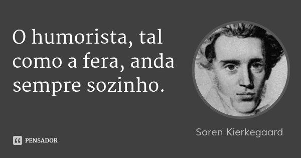 O humorista, tal como a fera, anda sempre sozinho.... Frase de Soren Kierkegaard.