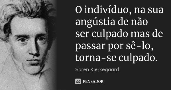 O indivíduo, na sua angústia de não ser culpado mas de passar por sê-lo, torna-se culpado.... Frase de Soren Kierkegaard.