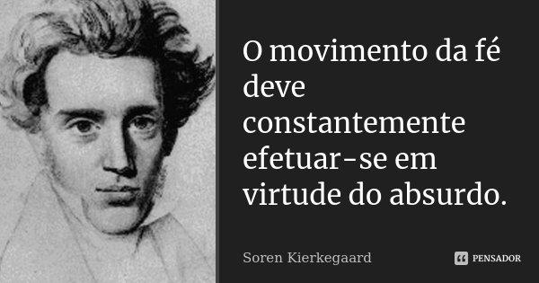 O movimento da fé deve constantemente efetuar-se em virtude do absurdo.... Frase de Soren Kierkegaard.