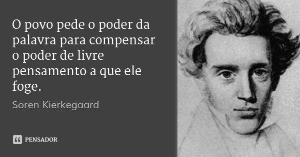 O povo pede o poder da palavra para compensar o poder de livre pensamento a que ele foge.... Frase de Soren Kierkegaard.