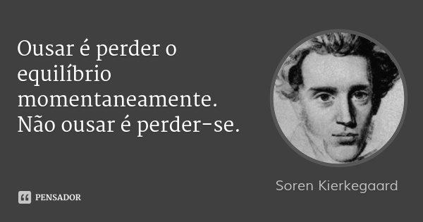 Ousar é perder o equilíbrio momentaneamente. Não ousar é perder-se.... Frase de Soren Kierkegaard.