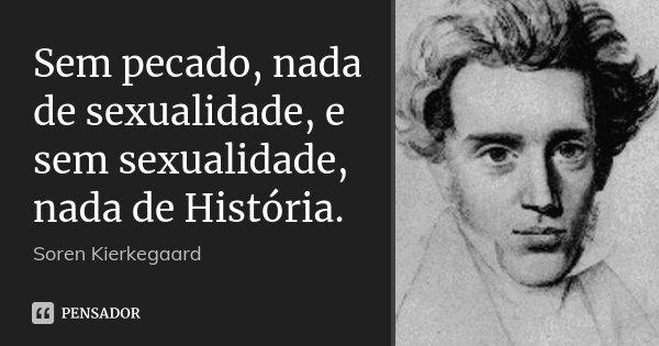Sem pecado, nada de sexualidade, e sem sexualidade, nada de História.... Frase de Soren Kierkegaard.