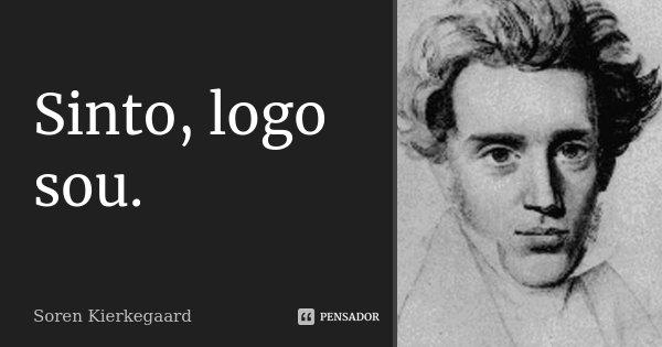 Sinto, logo sou.... Frase de Soren Kierkegaard.