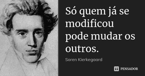 Só quem já se modificou pode mudar os outros.... Frase de Soren Kierkegaard.