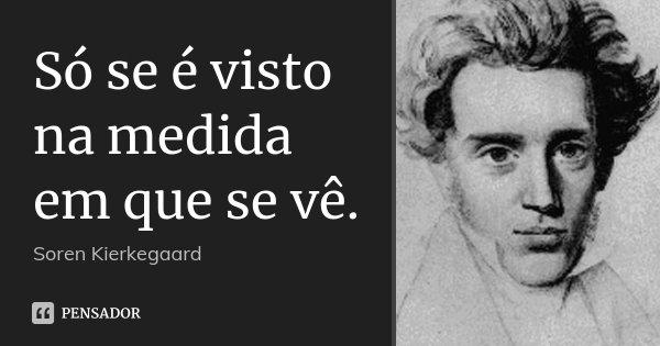 Só se é visto na medida em que se vê.... Frase de Soren Kierkegaard.