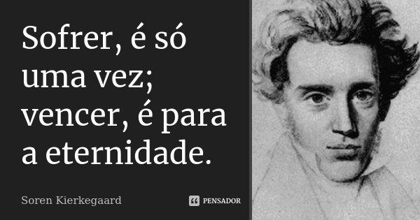 Sofrer, é só uma vez; vencer, é para a eternidade.... Frase de Soren Kierkegaard.