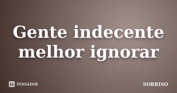 Gente indecente melhor ignorar... Frase de Sorriso.