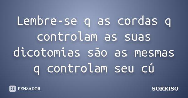 Lembre-se q as cordas q controlam as suas dicotomias são as mesmas q controlam seu cú... Frase de Sorriso.
