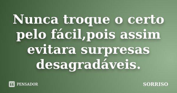 Nunca troque o certo pelo fácil,pois assim evitara surpresas desagradáveis.... Frase de SORRISO.
