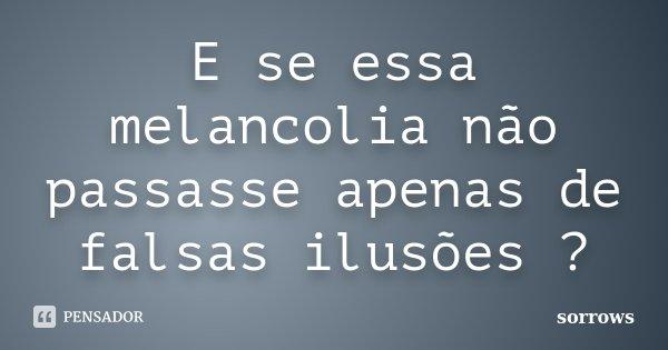 E se essa melancolia não passasse apenas de falsas ilusões ?... Frase de sorrows.