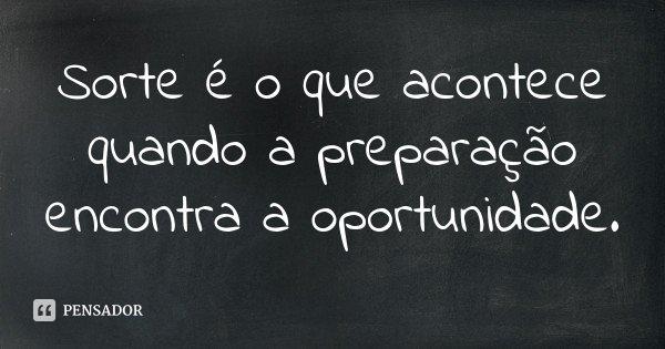 Sorte é o que acontece quando a preparação encontra a oportunidade.... Frase de Desconhecido.