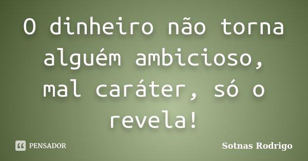 O dinheiro não torna alguém ambicioso, mal caráter, só o revela!... Frase de Sotnas Rodrigo.