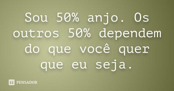 Sou 50% anjo. Os outros 50% dependem do que você quer que eu seja.... Frase de Desconhecido.