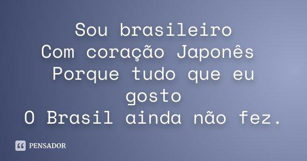 Sou Brasileiro Com Coração Japonês Porque Tudo Que Eu Gosto O