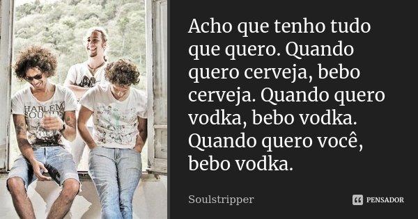 Acho que tenho tudo que quero. Quando quero cerveja, bebo cerveja. Quando quero vodka, bebo vodka. Quando quero você, bebo vodka.... Frase de Soulstripper.