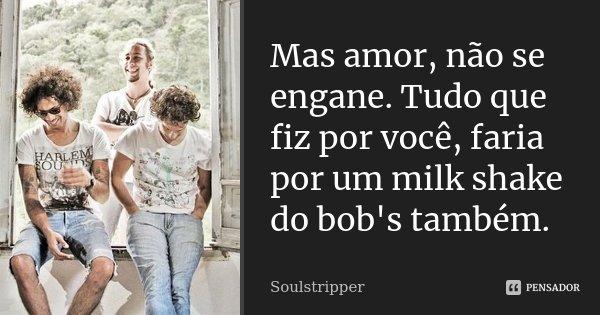 Mas amor, não se engane. Tudo que fiz por você, faria por um milk shake do bob's também.... Frase de Soulstripper.
