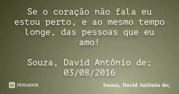 Se o coração não fala eu estou perto, e ao mesmo tempo longe, das pessoas que eu amo! Souza, David Antônio de; 03/08/2016... Frase de Souza, David Antônio de;.