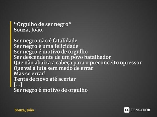 """""""Orgulho de ser negro"""" Souza, João. Ser negro não é fatalidade Ser negro é uma felicidade Ser negro é motivo de orgulho Ser descendente de um povo batalhador Q... Frase de Souza, João."""