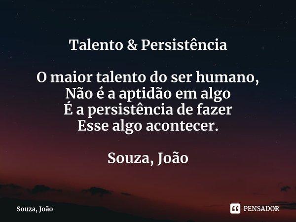 Talento & Persistência O maior talento do ser humano, Não é a aptidão em algo É a persistência de fazer Esse algo acontecer. Souza, João... Frase de Souza, João.