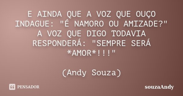 "E AINDA QUE A VOZ QUE OUÇO INDAGUE: ""É NAMORO OU AMIZADE?"" A VOZ QUE DIGO TODAVIA RESPONDERÁ: ""SEMPRE SERÁ *AMOR*!!!"" (Andy Souza)... Frase de souzaAndy."