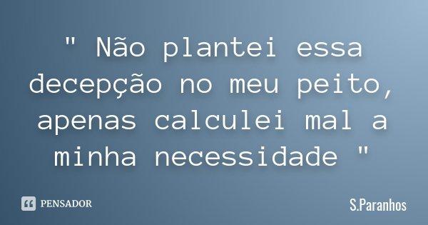 """"""" Não plantei essa decepção no meu peito, apenas calculei mal a minha necessidade """"... Frase de S.Paranhos."""
