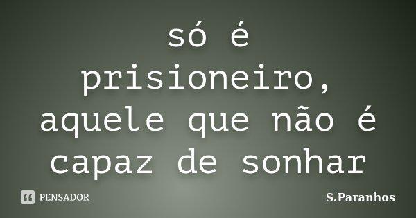 só é prisioneiro, aquele que não é capaz de sonhar... Frase de S.Paranhos.